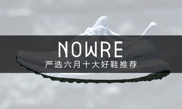 好戏连台!NOWRE 严选六月十大好鞋推荐